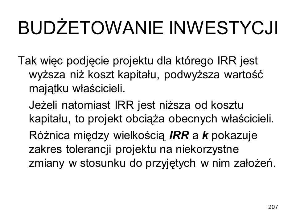 207 BUDŻETOWANIE INWESTYCJI Tak więc podjęcie projektu dla którego IRR jest wyższa niż koszt kapitału, podwyższa wartość majątku właścicieli. Jeżeli n