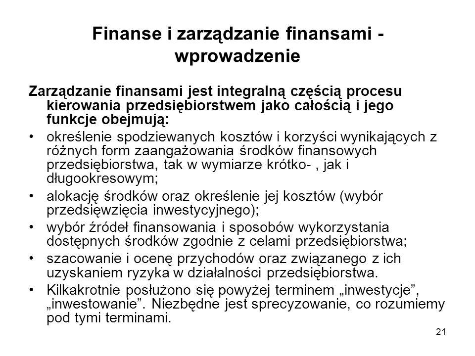 21 Finanse i zarządzanie finansami - wprowadzenie Zarządzanie finansami jest integralną częścią procesu kierowania przedsiębiorstwem jako całością i j