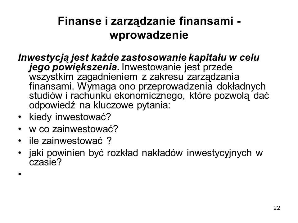 22 Finanse i zarządzanie finansami - wprowadzenie Inwestycją jest każde zastosowanie kapitału w celu jego powiększenia. Inwestowanie jest przede wszys
