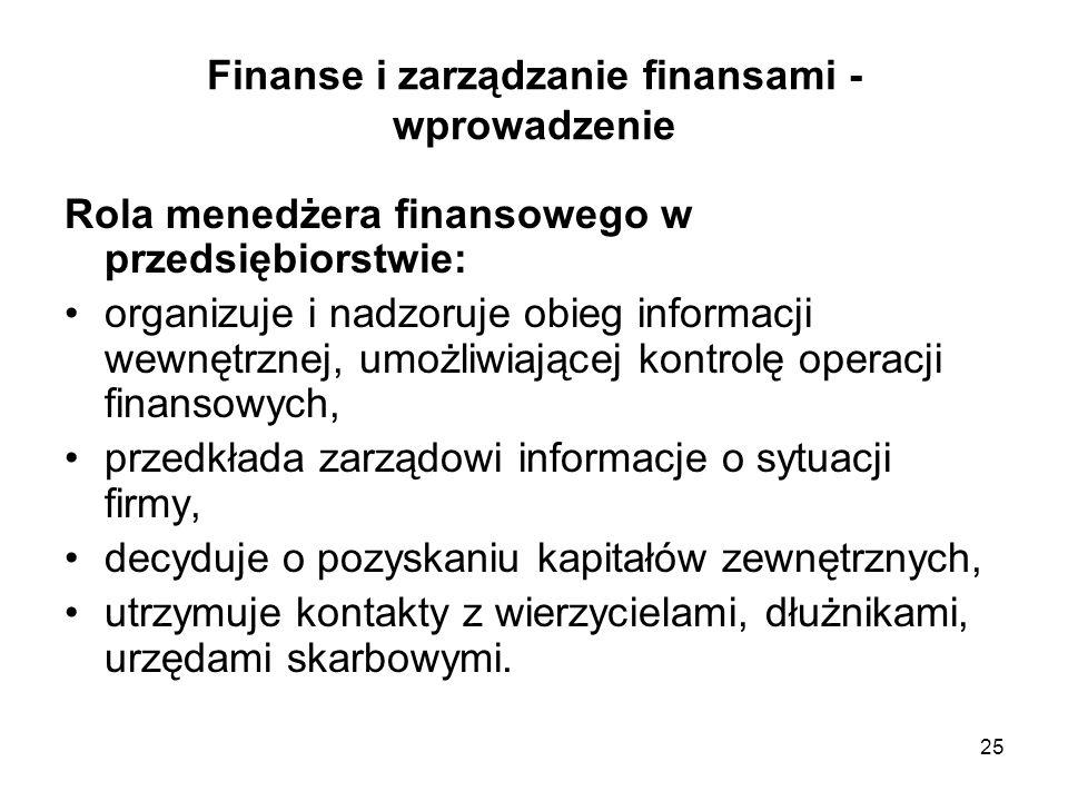 25 Finanse i zarządzanie finansami - wprowadzenie Rola menedżera finansowego w przedsiębiorstwie: organizuje i nadzoruje obieg informacji wewnętrznej,