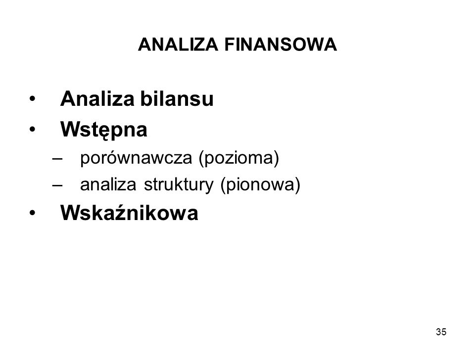 35 ANALIZA FINANSOWA Analiza bilansu Wstępna –porównawcza (pozioma) –analiza struktury (pionowa) Wskaźnikowa