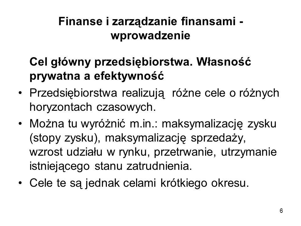 6 Finanse i zarządzanie finansami - wprowadzenie Cel główny przedsiębiorstwa. Własność prywatna a efektywność Przedsiębiorstwa realizują różne cele o