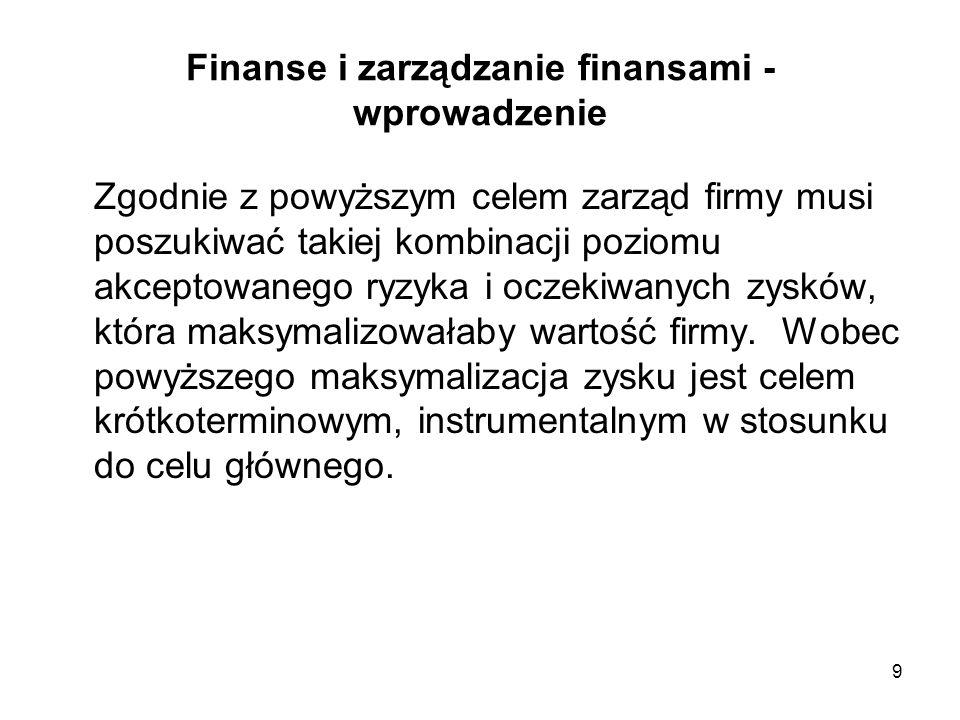 9 Finanse i zarządzanie finansami - wprowadzenie Zgodnie z powyższym celem zarząd firmy musi poszukiwać takiej kombinacji poziomu akceptowanego ryzyka