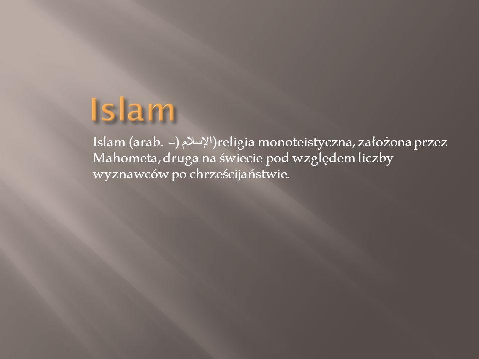 Islam (arab. الإسلام ) – )religia monoteistyczna, założona przez Mahometa, druga na świecie pod względem liczby wyznawców po chrześcijaństwie.