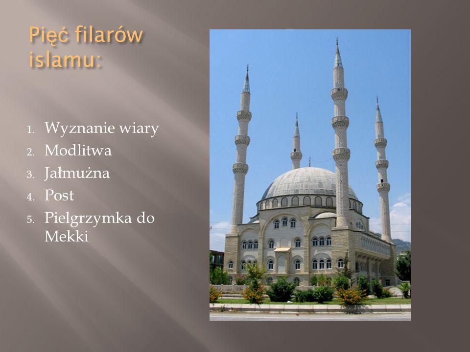Pi ęć filarów islamu: 1. Wyznanie wiary 2. Modlitwa 3. Jałmużna 4. Post 5. Pielgrzymka do Mekki