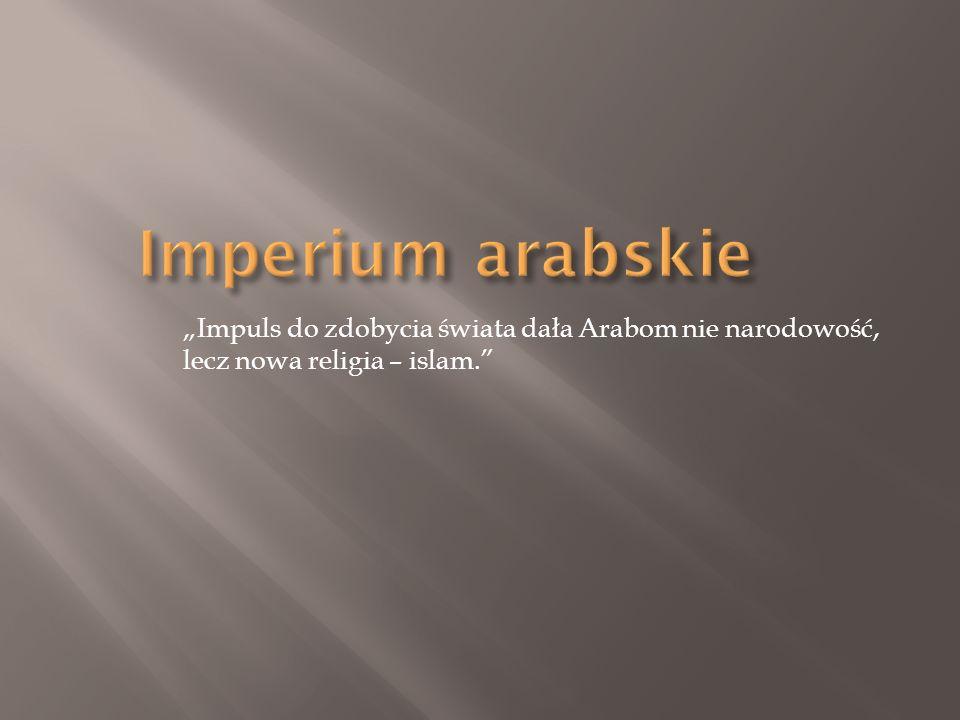 Impuls do zdobycia świata dała Arabom nie narodowość, lecz nowa religia – islam.