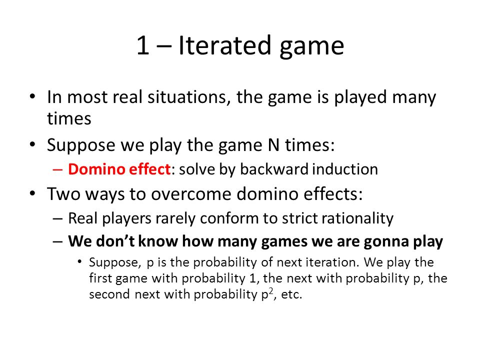 1 – Iterated game In most real situations, the game is played many times Suppose we play the game N times: – Domino effect: solve by backward inductio