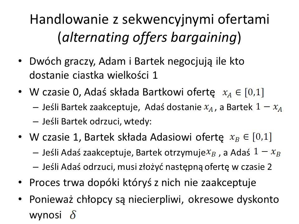 Handlowanie z sekwencyjnymi ofertami (alternating offers bargaining) Dwóch graczy, Adam i Bartek negocjują ile kto dostanie ciastka wielkości 1 W czas