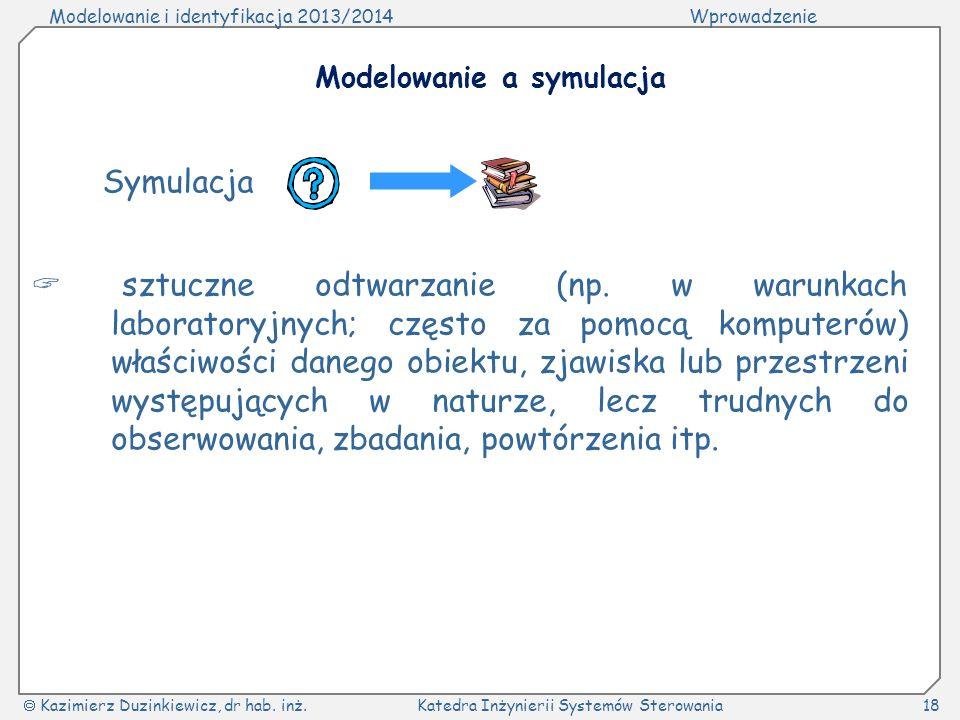 Modelowanie i identyfikacja 2013/2014Wprowadzenie Kazimierz Duzinkiewicz, dr hab. inż.Katedra Inżynierii Systemów Sterowania18 Modelowanie a symulacja