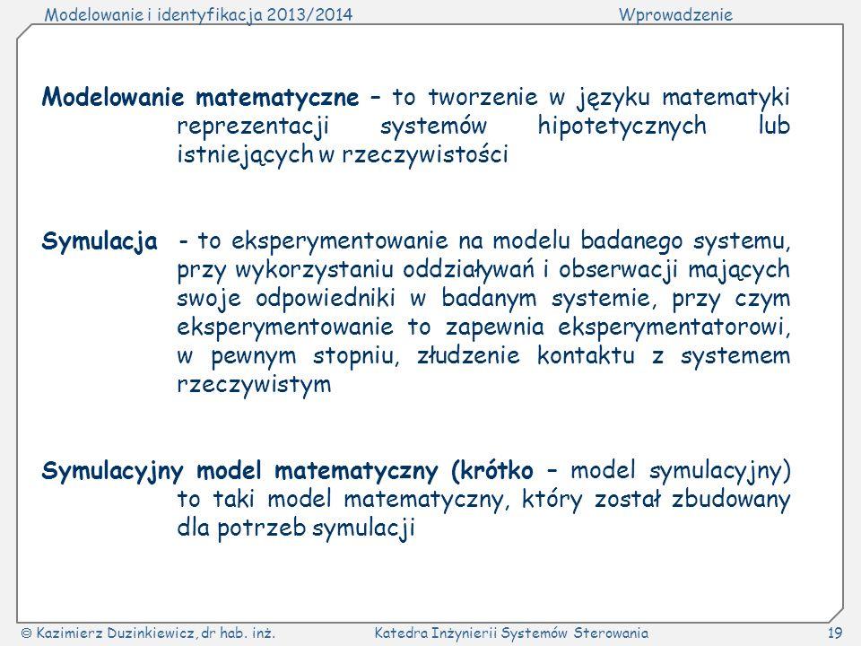 Modelowanie i identyfikacja 2013/2014Wprowadzenie Kazimierz Duzinkiewicz, dr hab. inż.Katedra Inżynierii Systemów Sterowania19 Modelowanie matematyczn