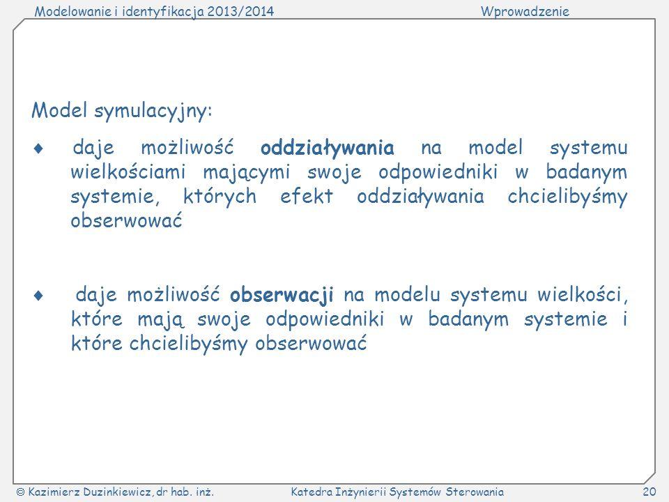 Modelowanie i identyfikacja 2013/2014Wprowadzenie Kazimierz Duzinkiewicz, dr hab. inż.Katedra Inżynierii Systemów Sterowania20 Model symulacyjny: daje