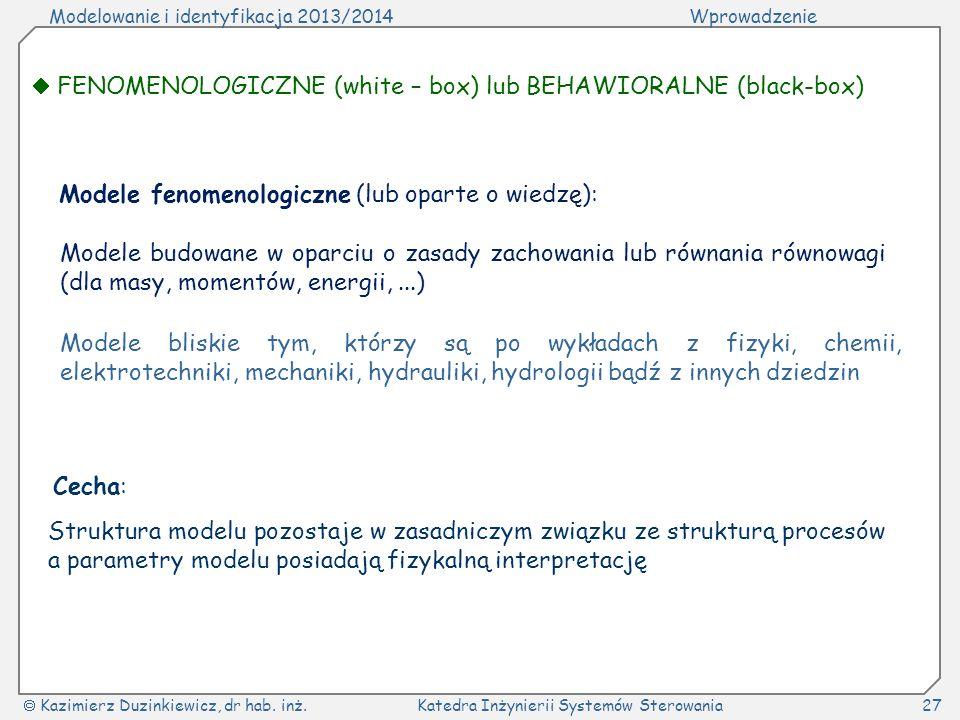 Modelowanie i identyfikacja 2013/2014Wprowadzenie Kazimierz Duzinkiewicz, dr hab. inż.Katedra Inżynierii Systemów Sterowania27 FENOMENOLOGICZNE (white