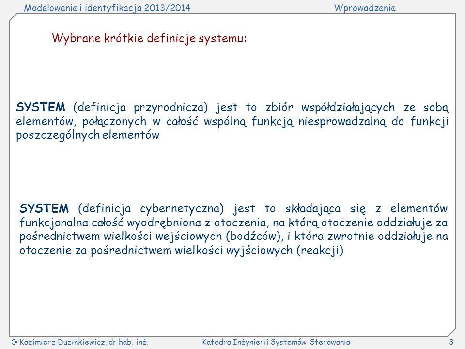 Modelowanie i identyfikacja 2013/2014Wprowadzenie Kazimierz Duzinkiewicz, dr hab. inż.Katedra Inżynierii Systemów Sterowania3 Wybrane krótkie definicj