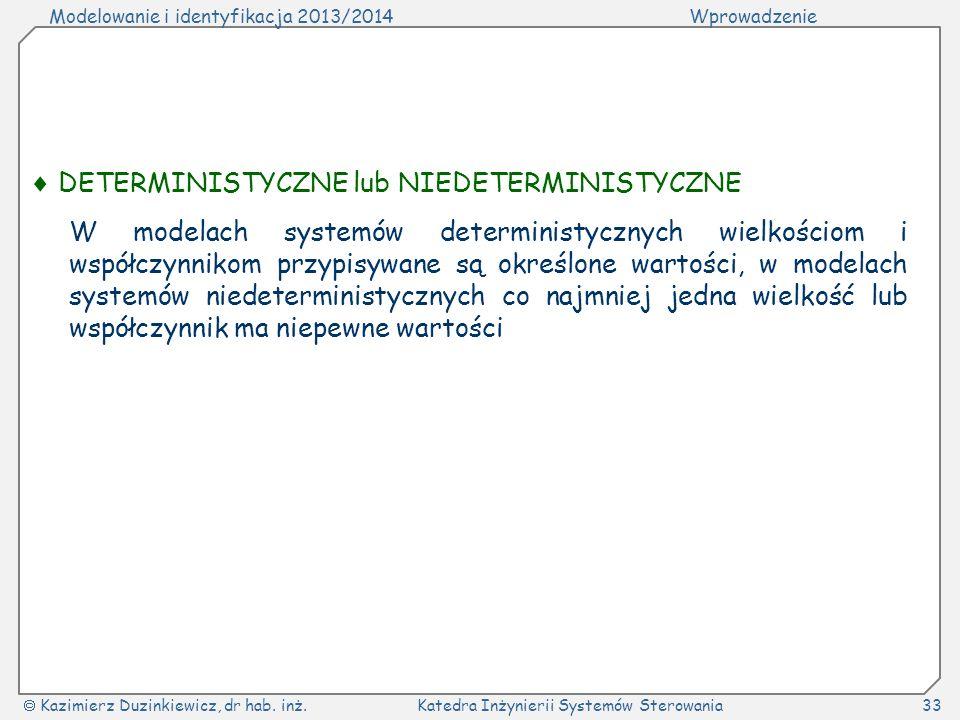 Modelowanie i identyfikacja 2013/2014Wprowadzenie Kazimierz Duzinkiewicz, dr hab. inż.Katedra Inżynierii Systemów Sterowania33 DETERMINISTYCZNE lub NI