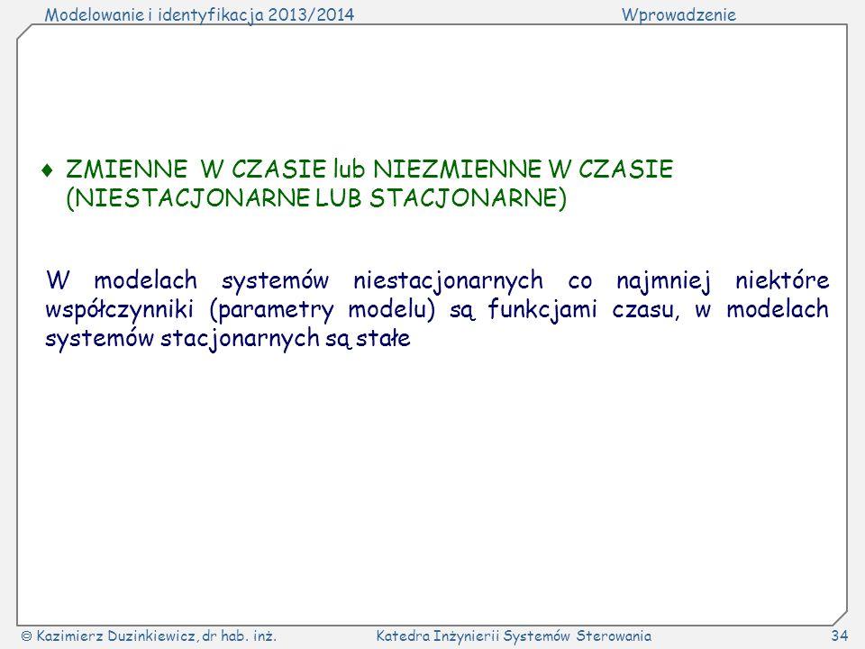 Modelowanie i identyfikacja 2013/2014Wprowadzenie Kazimierz Duzinkiewicz, dr hab. inż.Katedra Inżynierii Systemów Sterowania34 ZMIENNE W CZASIE lub NI