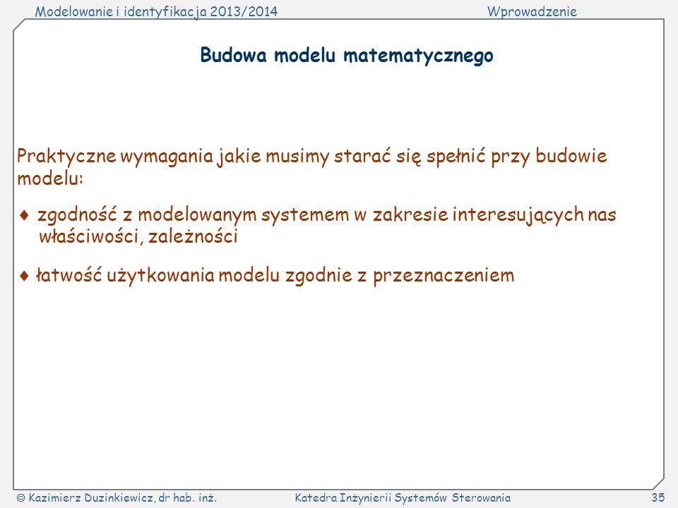Modelowanie i identyfikacja 2013/2014Wprowadzenie Kazimierz Duzinkiewicz, dr hab. inż.Katedra Inżynierii Systemów Sterowania35 Budowa modelu matematyc
