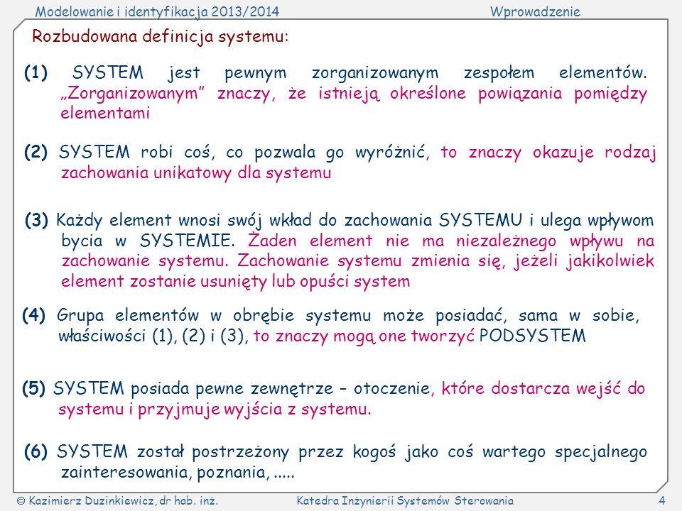 Modelowanie i identyfikacja 2013/2014Wprowadzenie Kazimierz Duzinkiewicz, dr hab. inż.Katedra Inżynierii Systemów Sterowania4 (1) SYSTEM jest pewnym z