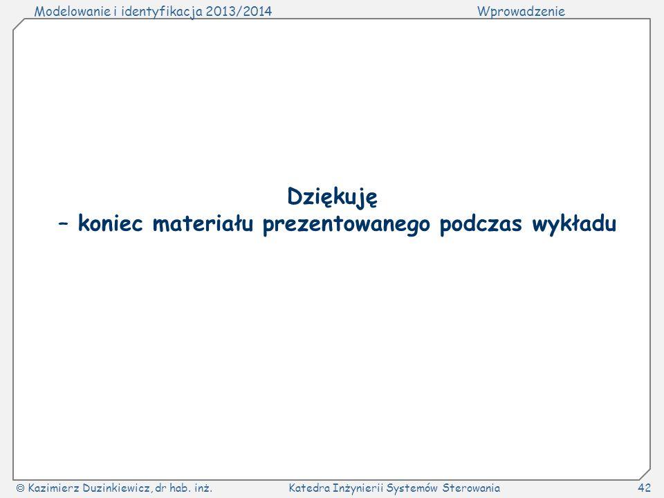 Modelowanie i identyfikacja 2013/2014Wprowadzenie Kazimierz Duzinkiewicz, dr hab. inż.Katedra Inżynierii Systemów Sterowania42 Dziękuję – koniec mater