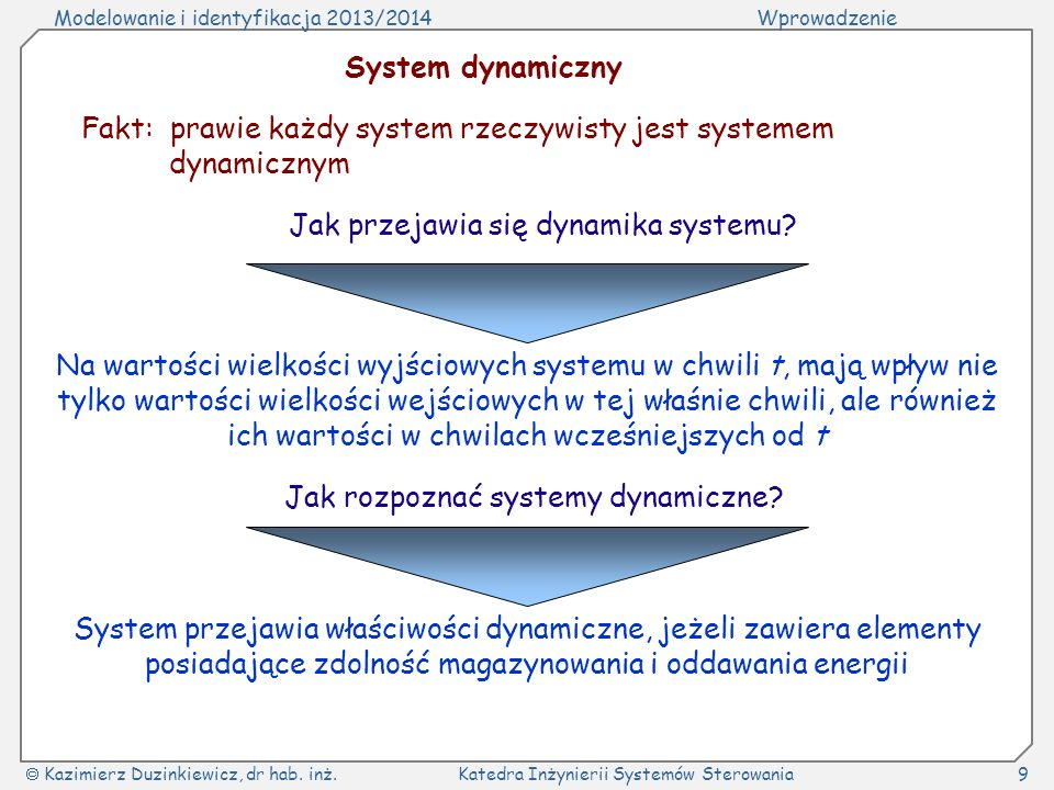 Modelowanie i identyfikacja 2013/2014Wprowadzenie Kazimierz Duzinkiewicz, dr hab. inż.Katedra Inżynierii Systemów Sterowania9 System dynamiczny Fakt:
