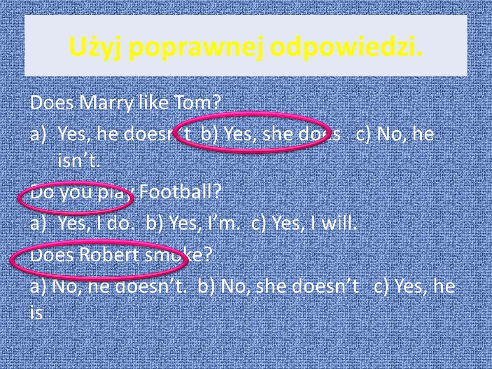 Użyj poprawnej odpowiedzi. Does Marry like Tom? a)Yes, he doesnt b) Yes, she does c) No, he isnt. Do you play Football? a)Yes, I do. b) Yes, Im. c) Ye
