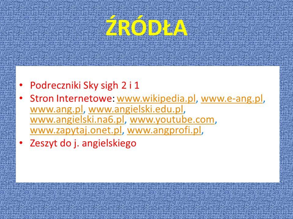 ŹRÓDŁA Podreczniki Sky sigh 2 i 1 Stron Internetowe: www.wikipedia.pl, www.e-ang.pl, www.ang.pl, www.angielski.edu.pl, www.angielski.na6.pl, www.youtu