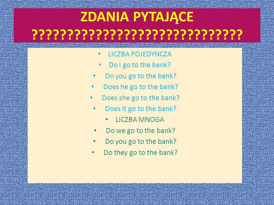 ZDANIA PYTAJĄCE ?????????????????????????????? LICZBA POJEDYNCZA Do I go to the bank? Do you go to the bank? Does he go to the bank? Does she go to th