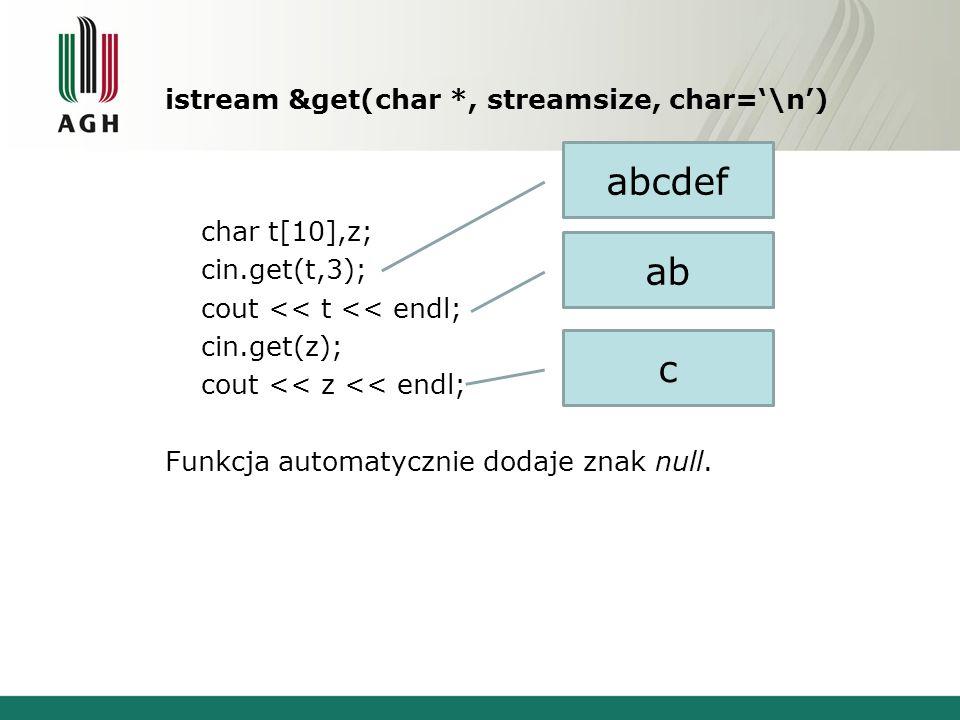 istream &get(char *, streamsize, char=\n) char t[10],z; cin.get(t,3); cout << t << endl; cin.get(z); cout << z << endl; Funkcja automatycznie dodaje z