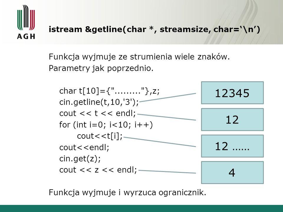 istream &getline(char *, streamsize, char=\n) Funkcja wyjmuje ze strumienia wiele znaków. Parametry jak poprzednio. char t[10]={