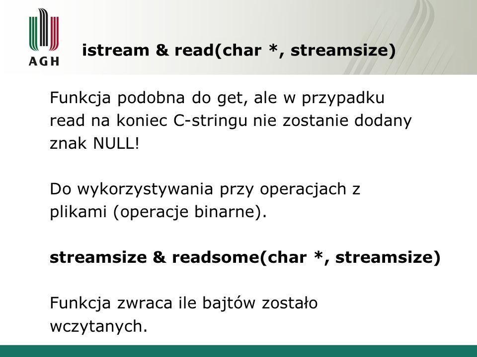 istream & read(char *, streamsize) Funkcja podobna do get, ale w przypadku read na koniec C-stringu nie zostanie dodany znak NULL! Do wykorzystywania