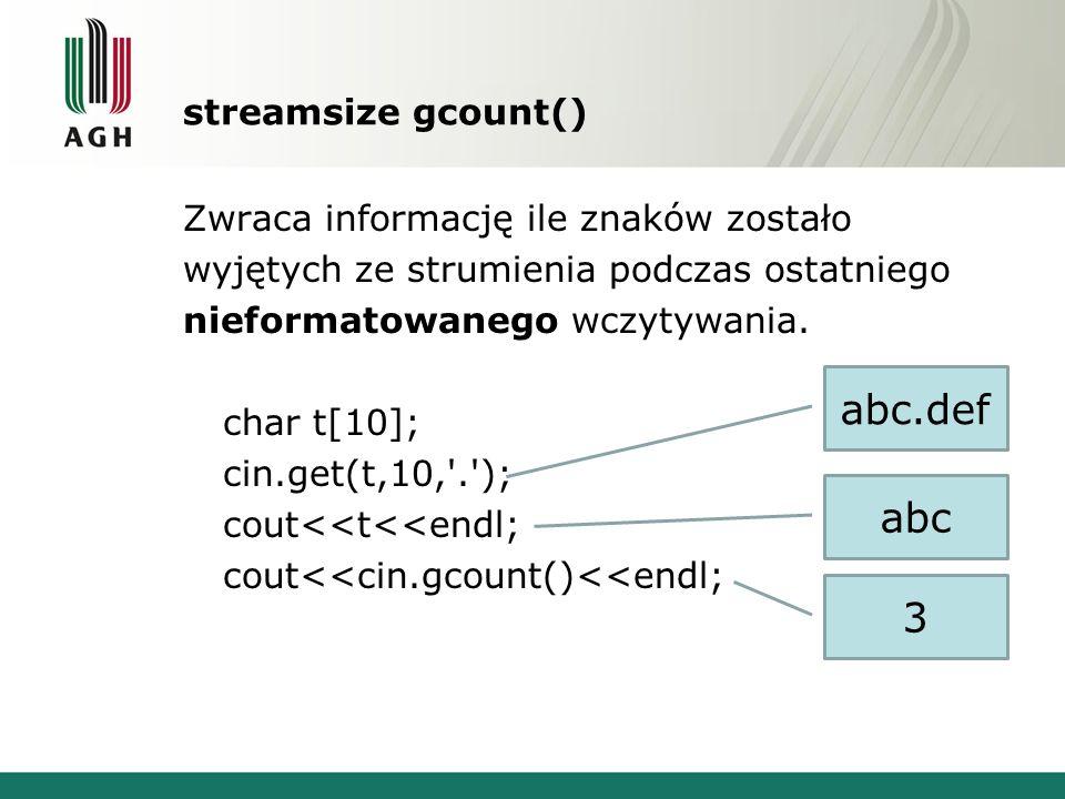streamsize gcount() Zwraca informację ile znaków zostało wyjętych ze strumienia podczas ostatniego nieformatowanego wczytywania. char t[10]; cin.get(t