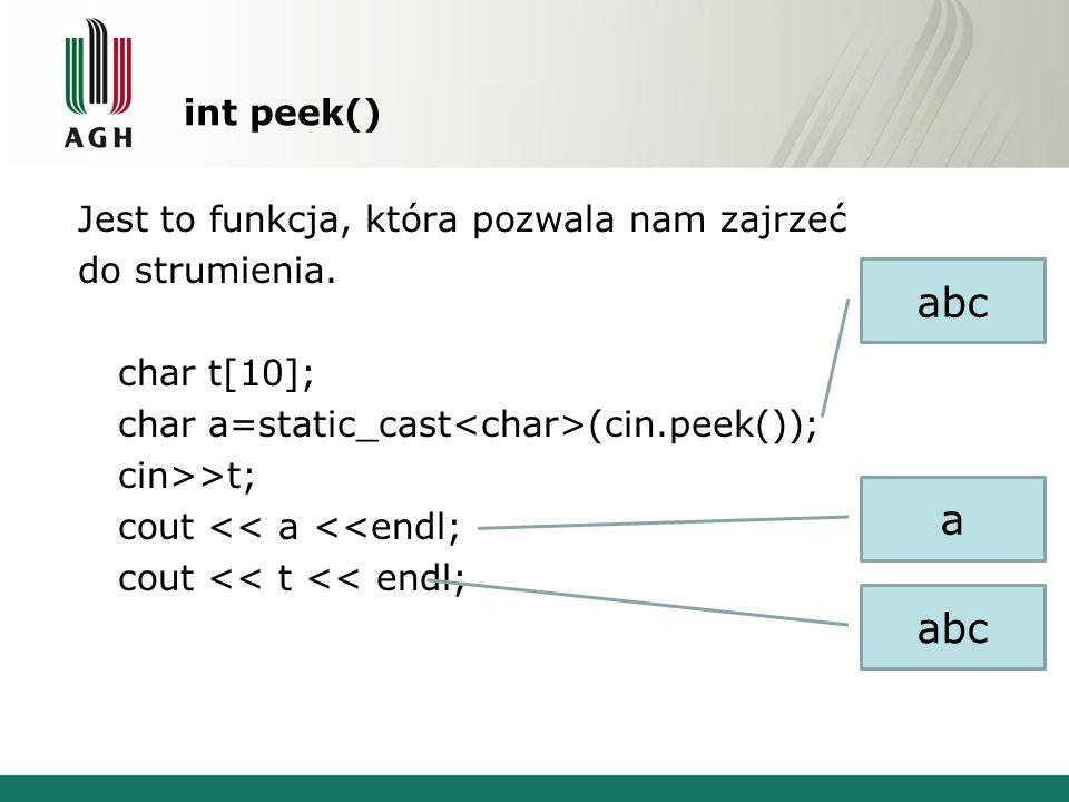 int peek() Jest to funkcja, która pozwala nam zajrzeć do strumienia. char t[10]; char a=static_cast (cin.peek()); cin>>t; cout << a <<endl; cout << t