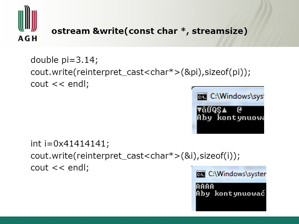 ostream &write(const char *, streamsize) double pi=3.14; cout.write(reinterpret_cast (&pi),sizeof(pi)); cout << endl; int i=0x41414141; cout.write(rei