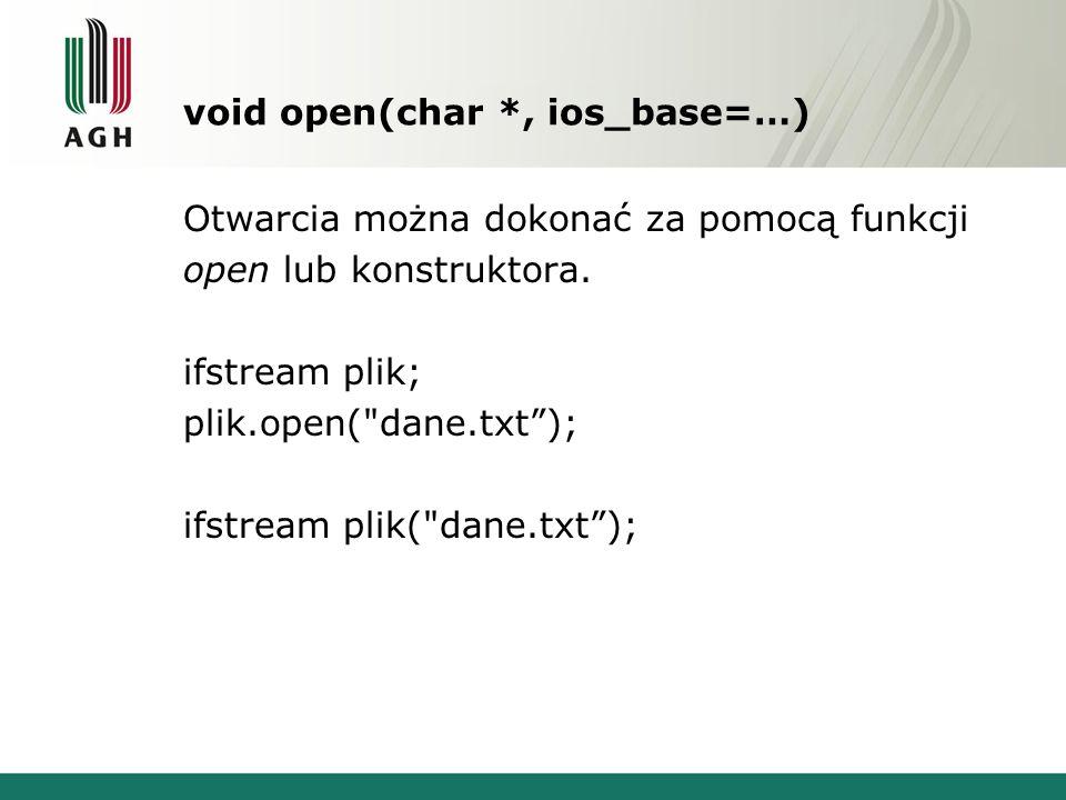 void open(char *, ios_base=…) Otwarcia można dokonać za pomocą funkcji open lub konstruktora. ifstream plik; plik.open(