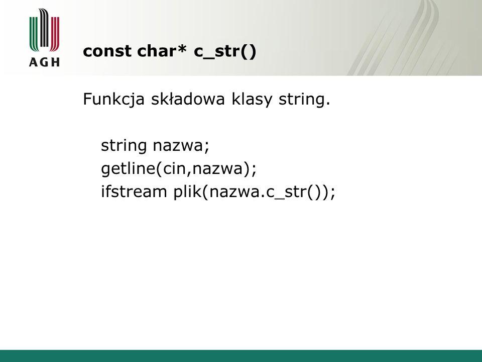 const char* c_str() Funkcja składowa klasy string. string nazwa; getline(cin,nazwa); ifstream plik(nazwa.c_str());