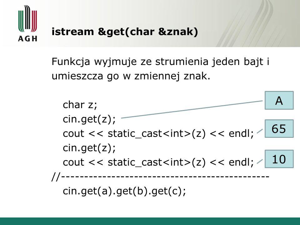 istream &get(char &znak) Funkcja wyjmuje ze strumienia jeden bajt i umieszcza go w zmiennej znak. char z; cin.get(z); cout (z) << endl; cin.get(z); co