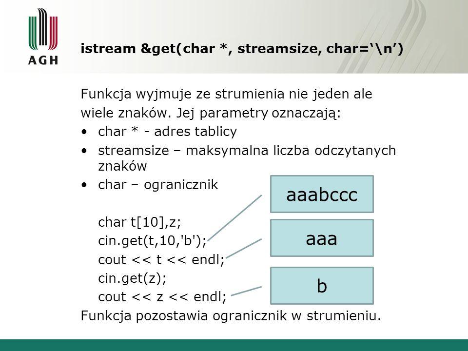 istream &get(char *, streamsize, char=\n) char t[10],z; cin.get(t,3); cout << t << endl; cin.get(z); cout << z << endl; Funkcja automatycznie dodaje znak null.