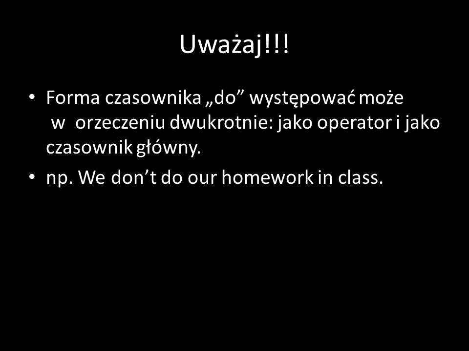 Uważaj!!! Forma czasownika do występować może w orzeczeniu dwukrotnie: jako operator i jako czasownik główny. np. We dont do our homework in class.