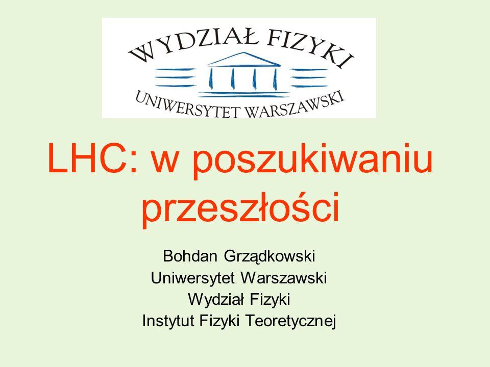 LHC: w poszukiwaniu przeszłości Bohdan Grządkowski Uniwersytet Warszawski Wydział Fizyki Instytut Fizyki Teoretycznej