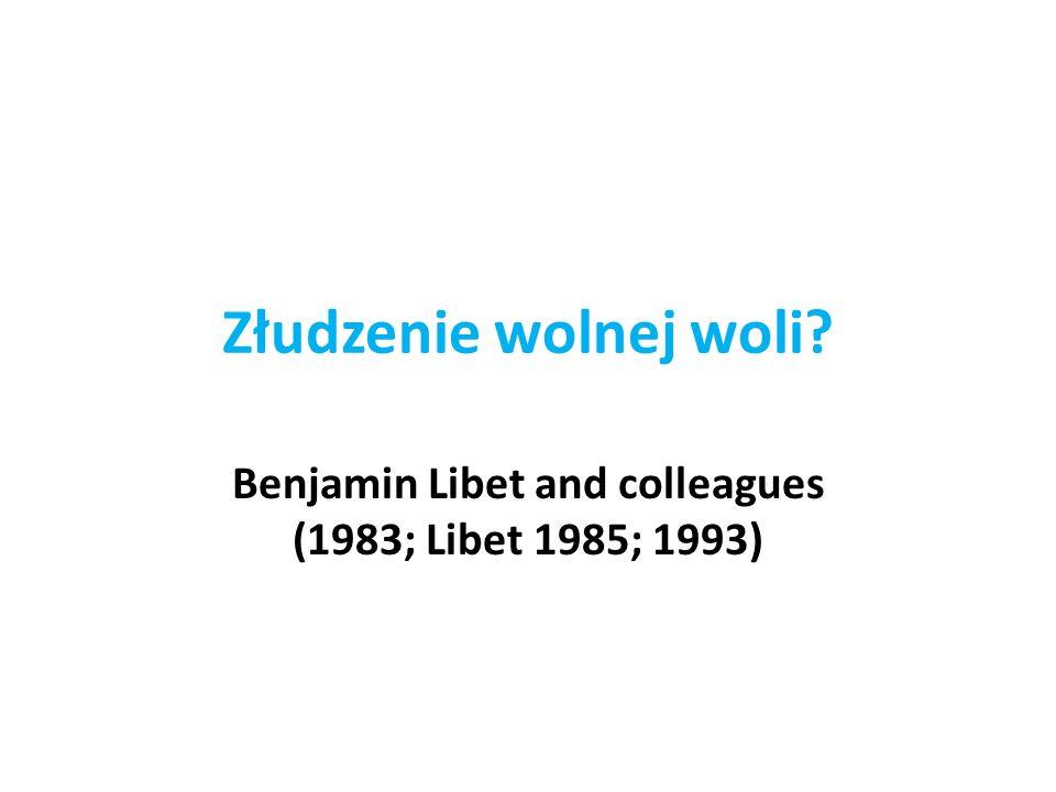Złudzenie wolnej woli Benjamin Libet and colleagues (1983; Libet 1985; 1993)