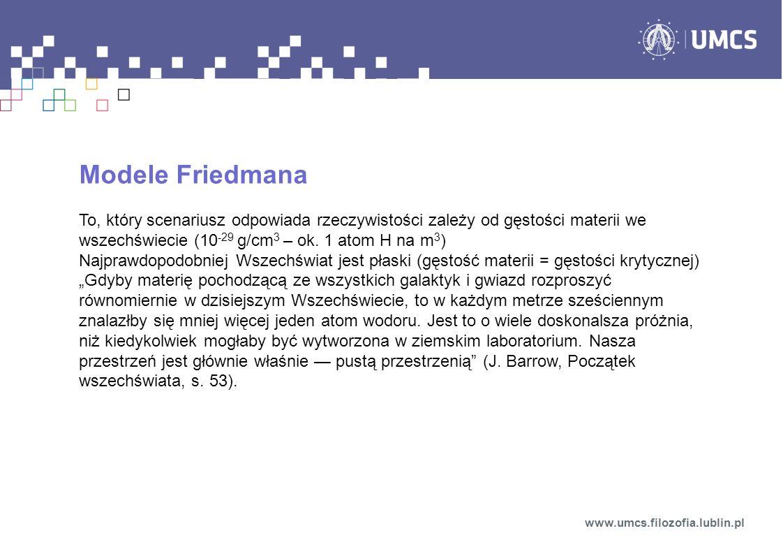 Modele Friedmana To, który scenariusz odpowiada rzeczywistości zależy od gęstości materii we wszechświecie (10 -29 g/cm 3 – ok. 1 atom H na m 3 ) Najp
