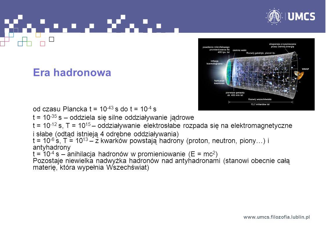 Era hadronowa od czasu Plancka t = 10 -43 s do t = 10 -4 s t = 10 -35 s – oddziela się silne oddziaływanie jądrowe t = 10 -12 s, T = 10 15 – oddziaływ