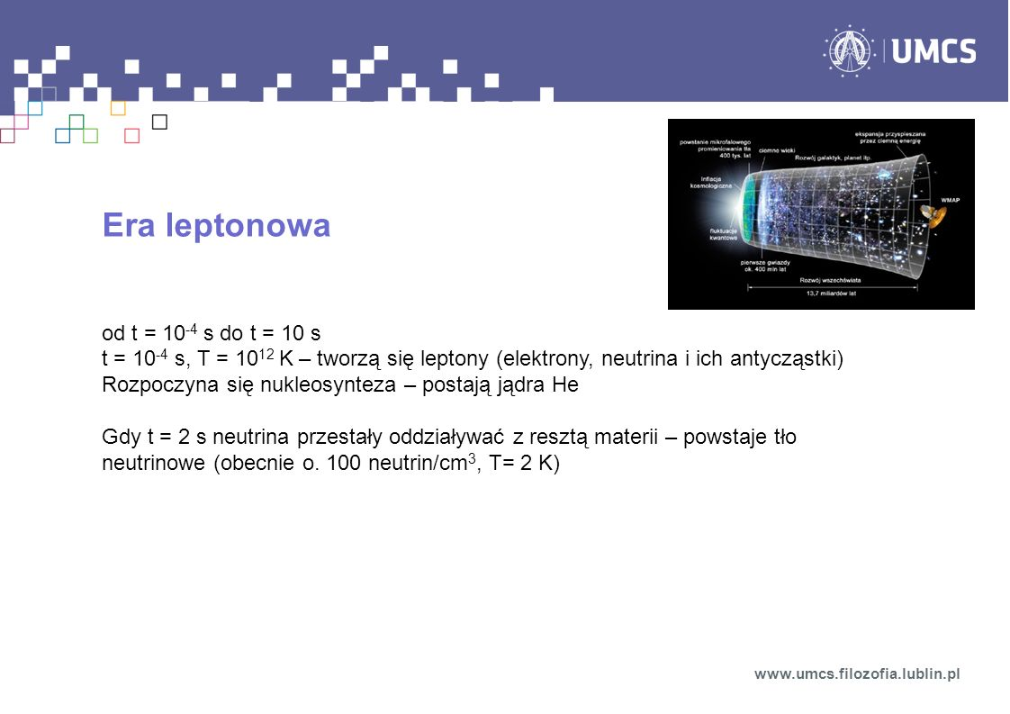 Era leptonowa od t = 10 -4 s do t = 10 s t = 10 -4 s, T = 10 12 K – tworzą się leptony (elektrony, neutrina i ich antycząstki) Rozpoczyna się nukleosy