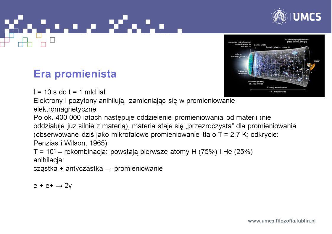 Era promienista t = 10 s do t = 1 mld lat Elektrony i pozytony anihilują, zamieniając się w promieniowanie elektromagnetyczne Po ok. 400 000 latach na