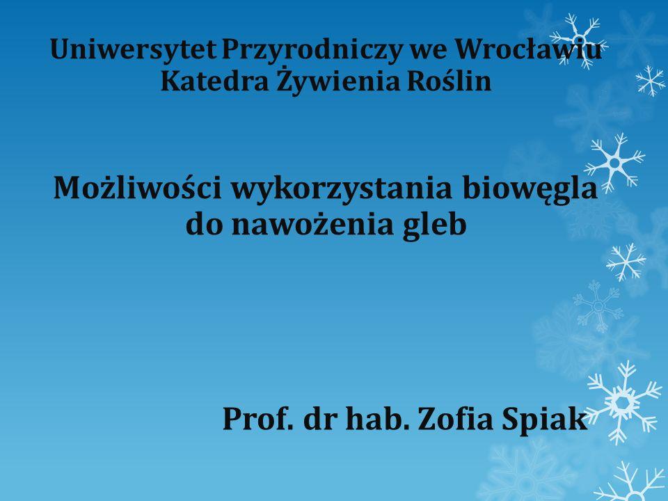 Uniwersytet Przyrodniczy we Wrocławiu Katedra Żywienia Roślin Możliwości wykorzystania biowęgla do nawożenia gleb Prof. dr hab. Zofia Spiak