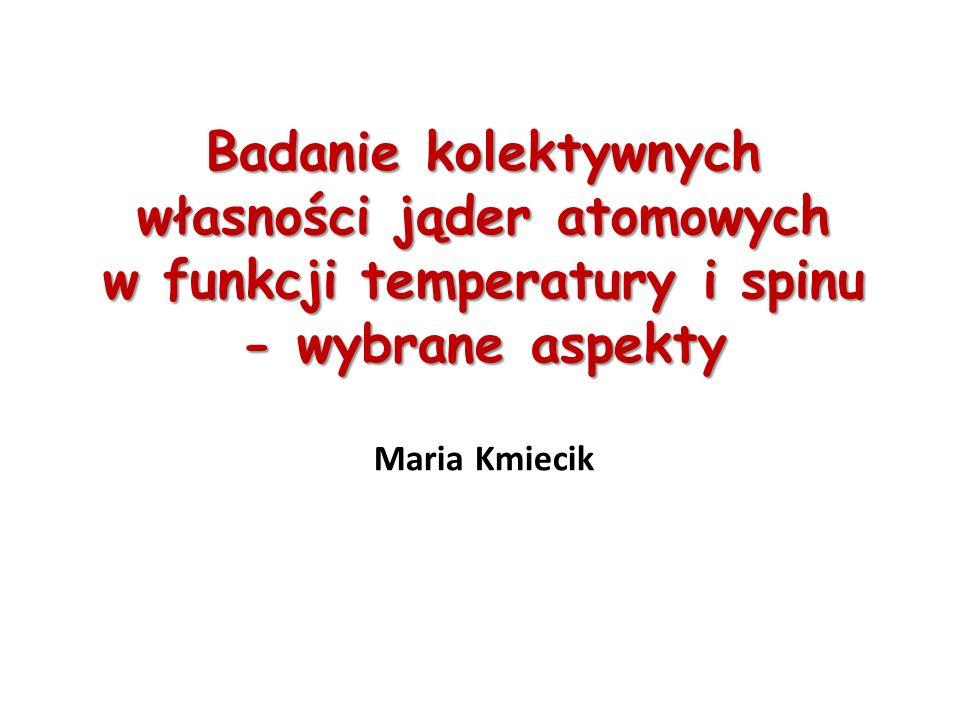 Badanie kolektywnych własności jąder atomowych w funkcji temperatury i spinu - wybrane aspekty Maria Kmiecik
