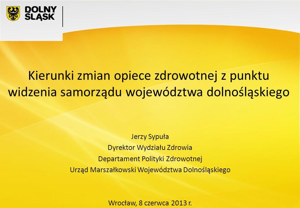 Kierunki zmian opiece zdrowotnej z punktu widzenia samorządu województwa dolnośląskiego Jerzy Sypuła Dyrektor Wydziału Zdrowia Departament Polityki Zd