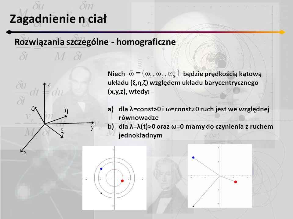 Niech będzie prędkością kątową układu (ξ,η,ζ) względem układu barycentrycznego (x,y,z), wtedy: a)dla λ=const>0 i ω=const 0 ruch jest we względnej równowadze b)dla λ=λ(t)>0 oraz ω=0 mamy do czynienia z ruchem jednokładnym Zagadnienie n ciał Rozwiązania szczególne - homograficzne