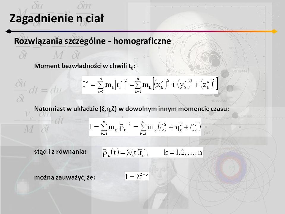Moment bezwładności w chwili t 0 : Natomiast w układzie (ξ,η,ζ) w dowolnym innym momencie czasu: stąd i z równania: można zauważyć, że: Zagadnienie n ciał Rozwiązania szczególne - homograficzne