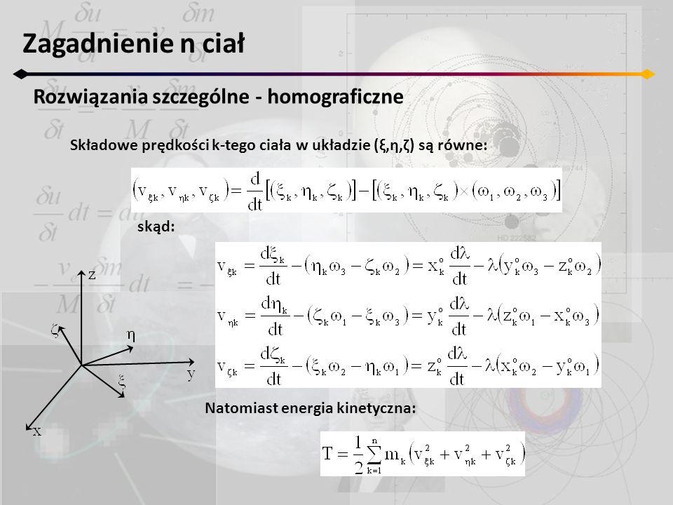 Zagadnienie n ciał Rozwiązania szczególne - homograficzne Składowe prędkości k-tego ciała w układzie (ξ,η,ζ) są równe: skąd: Natomiast energia kinetyczna: