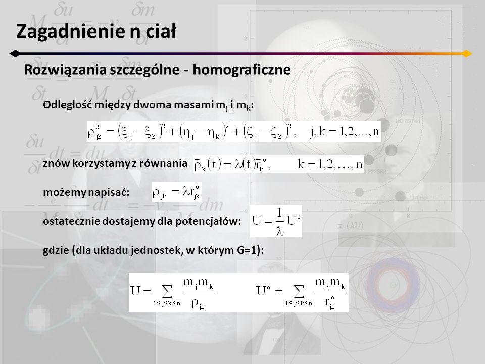 Zagadnienie n ciał Rozwiązania szczególne - homograficzne Odległość między dwoma masami m j i m k : znów korzystamy z równania możemy napisać: ostatecznie dostajemy dla potencjałów: gdzie (dla układu jednostek, w którym G=1):